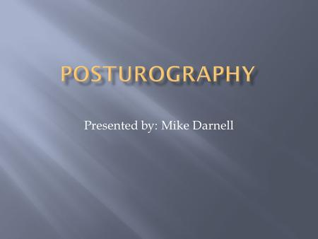 Presented by: Mike Darnell.  What is Posturography?  Force Platforms  Stabilographic analysis  Computerized Dynamic Posturography  Sensory Organization.