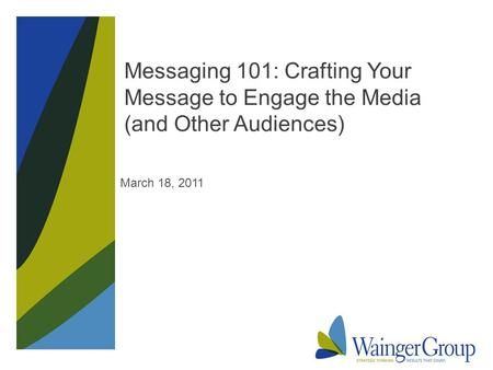 Messaging 101: Crafting Your Message to Engage the Media (and Other Audiences) March 18, 2011.