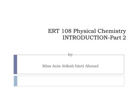 ERT 108 Physical Chemistry INTRODUCTION-Part 2 by Miss Anis Atikah binti Ahmad.