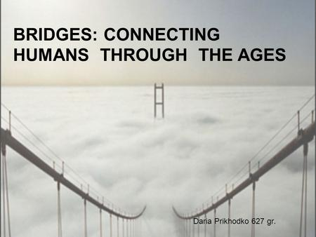 BRIDGES: CONNECTING HUMANS THROUGH THE AGES Daria Prikhodko 627 gr.