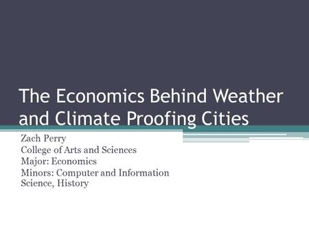 The Economics Behind Weather and Climate Proofing Cities Zach Perry College of Arts and Sciences Major: Economics Minors: Computer and Information Science,