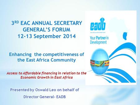3 RD EAC ANNUAL SECRETARY GENERAL'S FORUM 12-13 September 2014 Enhancing the competitiveness of the East Africa Community Access to Affordable financing.