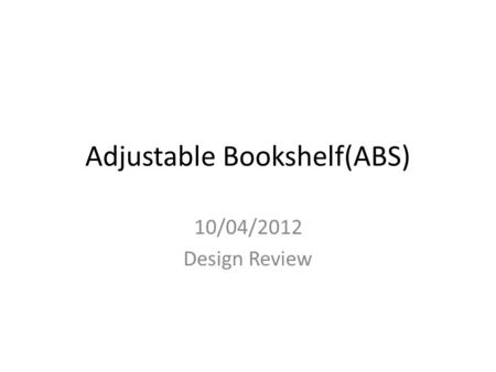 Adjustable Bookshelf(ABS) 10/04/2012 Design Review.