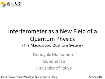 Interferometer as a New Field of a Quantum Physics - the Macroscopic Quantum System - Nobuyuki Matsumoto Tsubono lab University of Tokyo Elites Thermal.