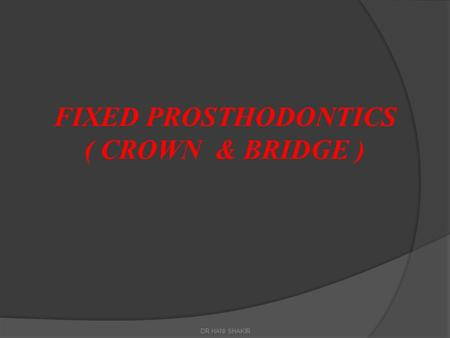 FIXED PROSTHODONTICS ( CROWN & BRIDGE ) DR.HANI SHAKIR.