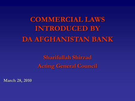 COMMERCIAL LAWS INTRODUCED BY DA AFGHANISTAN BANK Sharifullah Shirzad Acting General Council March 28, 2010.