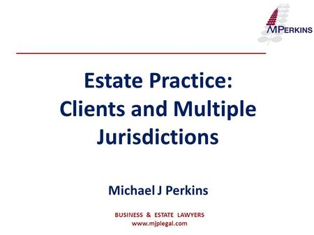 Estate Practice: Clients and Multiple Jurisdictions Michael J Perkins BUSINESS & ESTATE LAWYERS www.mjplegal.com.