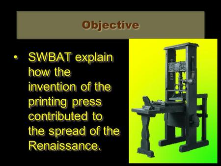 Objective SWBAT explain how the invention of the printing press contributed to the spread of the Renaissance.SWBAT explain how the invention of the printing.