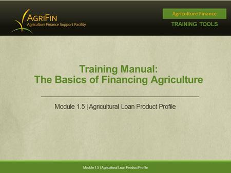 Training Manual: The Basics of Financing Agriculture Module 1.5 | Agricultural Loan Product Profile.