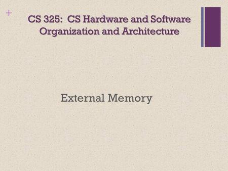+ CS 325: CS Hardware <strong>and</strong> Software Organization <strong>and</strong> Architecture External Memory.