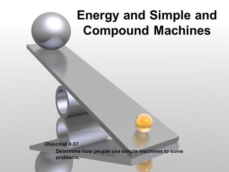 Energy and Simple and Compound Machines Objective 4.07 Determine how people use simple machines to solve problems.