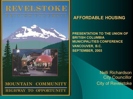 AFFORDABLE HOUSING Nelli Richardson City Councillor City of Revelstoke PRESENTATION TO THE UNION OF BRITISH COLUMBIA MUNICIPALITIES CONFERENCE VANCOUVER,
