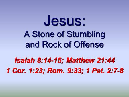 Jesus: A Stone of Stumbling and Rock of Offense Isaiah 8:14-15; Matthew 21:44 1 Cor. 1:23; Rom. 9:33; 1 Pet. 2:7-8.