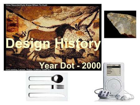 Design History Year Dot - 2000. Year Dot – 5000BC Our ancestors had to design and make all the things to help them survive Skin, bones, sticks and leaves.