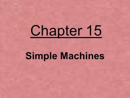 Chapter 15 Simple Machines. Two Types of Work Involved with Using a Machine Work Input = work that goes in (comes from the force that is applied to.