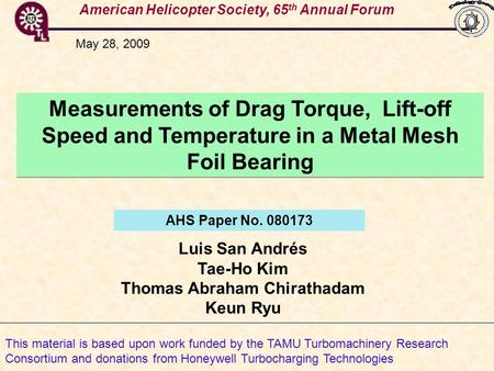 American Helicopter Society, 65 th Annual Forum Measurements of Drag Torque, Lift-off Speed and Temperature in a Metal Mesh Foil Bearing Luis San Andrés.