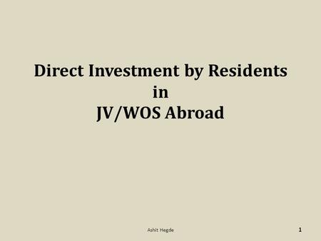 Direct Investment by Residents in JV/WOS Abroad 1 Ashit Hegde.