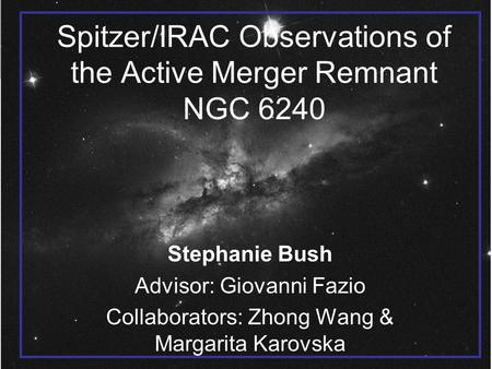 Spitzer/IRAC Observations of the Active Merger Remnant NGC 6240 Stephanie Bush Advisor: Giovanni Fazio Collaborators: Zhong Wang & Margarita Karovska.
