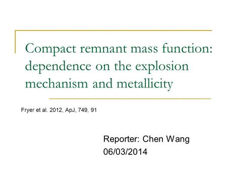 Compact remnant mass function: dependence on the explosion mechanism and metallicity Reporter: Chen Wang 06/03/2014 Fryer et al. 2012, ApJ, 749, 91.