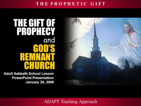 T H E P R O P H E T I C G I F T Adult Sabbath School Lesson PowerPoint Presentation January 24, 2009 ADAPT Teaching Approach THE GIFT OF PROPHECY and ADAPT.