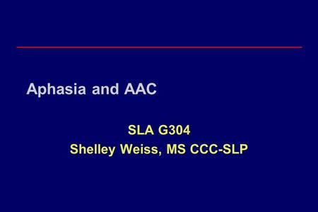 Aphasia and AAC SLA G304 Shelley Weiss, MS CCC-SLP.