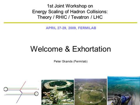 APRIL 27-29, 2009, FERMILAB 1st Joint Workshop on Energy Scaling of Hadron Collisions: Theory / RHIC / Tevatron / LHC Welcome & Exhortation Peter Skands.
