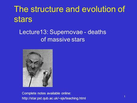 1 The structure and evolution of stars Lecture13: Supernovae - deaths of massive stars Complete notes available online: