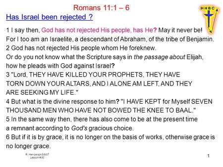 R. Henderson 5/6/07 Lesson # 80 1 Romans 11:1 – 6 Has Israel been rejected ? 1 I say then, God has not rejected His people, has He? May it never be! For.