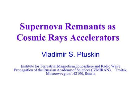Supernova Remnants as Cosmic Rays Accelerators Vladimir S. Ptuskin Institute for Terrestrial Magnetism, Ionosphere and Radio Wave Propagation of the Russian.