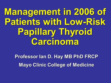 Management in 2006 of Patients with Low-Risk Papillary Thyroid Carcinoma Management in 2006 of Patients with Low-Risk Papillary Thyroid Carcinoma Professor.