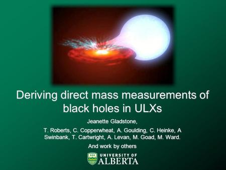Deriving direct mass measurements of black holes in ULXs Jeanette Gladstone, T. Roberts, C. Copperwheat, A. Goulding, C. Heinke, A Swinbank, T. Cartwright,