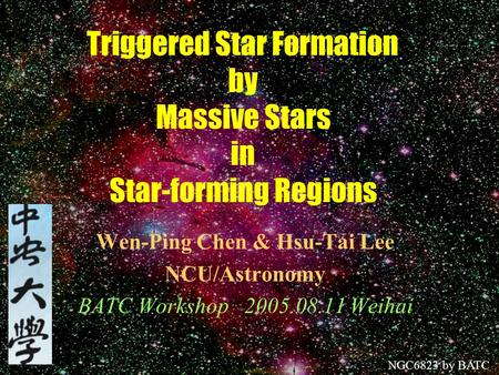 Triggered Star Formation by Massive Stars in Star-forming Regions Wen-Ping Chen & Hsu-Tai Lee NCU/Astronomy BATC Workshop 2005.08.11 Weihai NGC6823 by.
