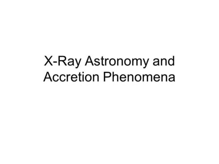 X-Ray Astronomy and Accretion Phenomena. X-rays Can't Penetrate the Atmosphere, so… X-ray detectors should be placed above the atmosphere Chandra, XMM-Newton,