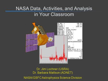 NASA Data, Activities, and Analysis in Your Classroom Dr. Jim Lochner (USRA) Dr. Barbara Mattson (ADNET) NASA/GSFC Astrophysics Science Division.