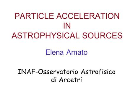 PARTICLE ACCELERATION IN ASTROPHYSICAL SOURCES Elena Amato INAF-Osservatorio Astrofisico di Arcetri.
