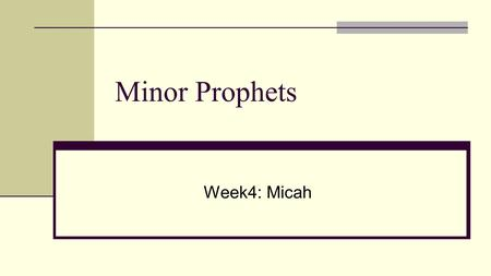 "Minor Prophets Week4: Micah. Micah Background Micah Background The prophet Name means ""Who is like Yaweh"" From Moresheth From Judah, message to Judah."