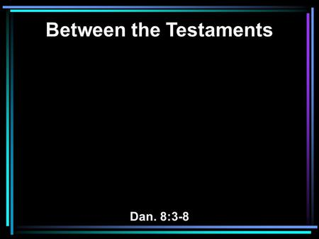 Between the Testaments Dan. 8:3-8. 3 Then I lifted my eyes and saw, and there, standing beside the river, was a ram which had two horns, and the two horns.
