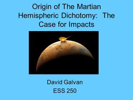 Origin of The Martian Hemispheric Dichotomy: The Case for Impacts David Galvan ESS 250.