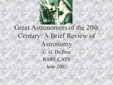 Great Astronomers of the 20th Century: A Brief Review of Astronomy C. G. De Pree RARE CATS June 2002.