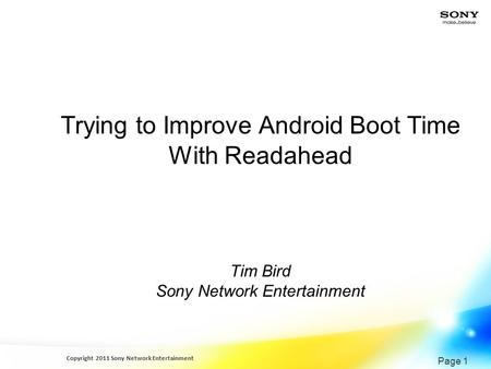 Copyright 2011 Sony Network Entertainment Page 1 Trying to Improve Android Boot Time With Readahead Tim Bird Sony Network Entertainment.