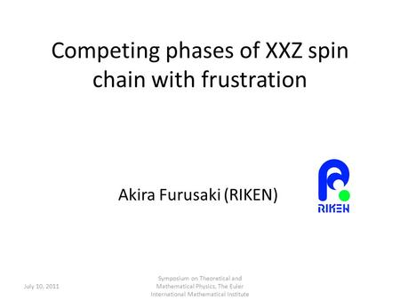Competing phases of XXZ spin chain with frustration Akira Furusaki (RIKEN) July 10, 2011 Symposium on Theoretical and Mathematical Physics, The Euler International.