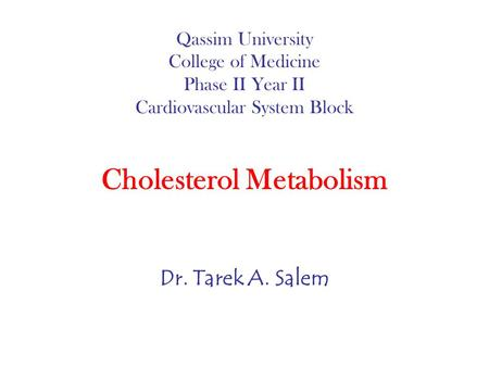 Qassim University College of Medicine Phase II Year II Cardiovascular System Block Cholesterol Metabolism Dr. Tarek A. Salem.
