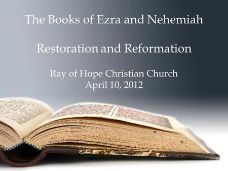 The Books of Ezra and Nehemiah Restoration and Reformation Ray of Hope Christian Church April 10, 2012.