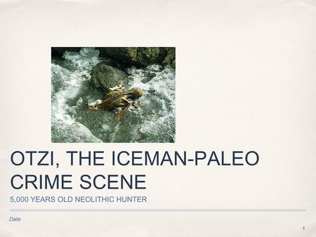 1 Date OTZI, THE ICEMAN-PALEO CRIME SCENE 5,000 YEARS OLD NEOLITHIC HUNTER Text.