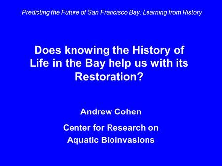 Does knowing the History of Life in the Bay help us with its Restoration? Predicting the Future of San Francisco Bay: Learning from History Andrew Cohen.