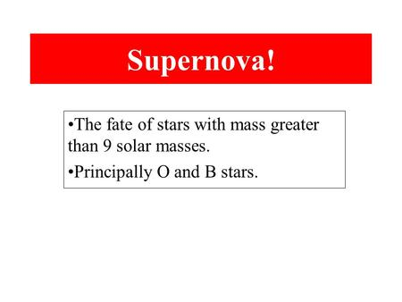 Supernova! The fate of stars with mass greater than 9 solar masses. Principally O and B stars.