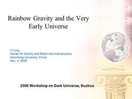 Rainbow Gravity and the Very Early Universe Yi Ling Center for Gravity and Relativistic Astrophysics Nanchang University, China Nov. 4, 2006 2006 Workshop.
