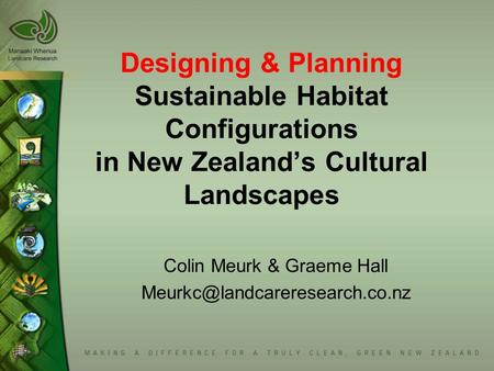 Designing & Planning Sustainable Habitat Configurations in New Zealand's Cultural Landscapes Colin Meurk & Graeme Hall