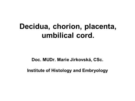 Decidua, chorion, placenta, umbilical cord. Doc. MUDr. Marie Jirkovská, CSc. Institute of Histology and Embryology.