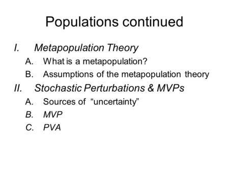 Populations continued I.Metapopulation Theory A.What is a metapopulation? B.Assumptions of the metapopulation theory II.Stochastic Perturbations & MVPs.